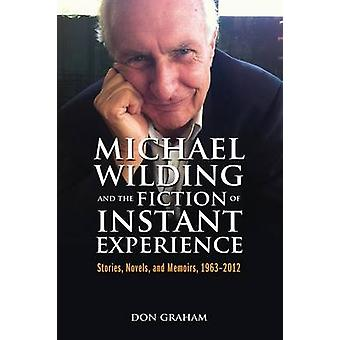 Michael Wilding and the Fiction of Instant Experience Stories Novels and Memoirs 19632012 by Graham & Don
