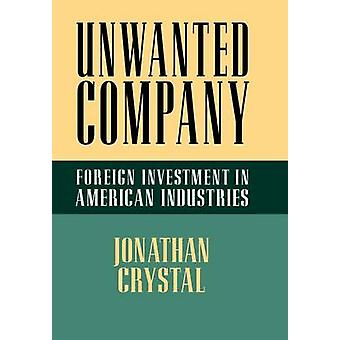 Unwanted Company - Foreign Investment in American Industries by Jonath