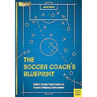 The Soccer Coach's Blueprint - Build a Strong Team Culture to Create a