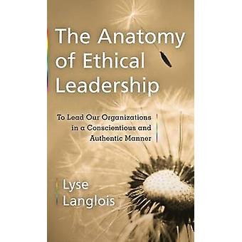 The Anatomy of Ethical Leadership - To Lead Our Organizations in a Con