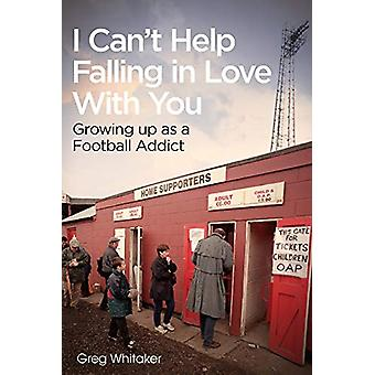 I Can't Help Falling in Love - Growing Up as a Football Addict by Greg