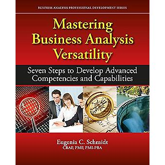 Mastering Business Analysis Versatility - Seven Steps to Developing Ad