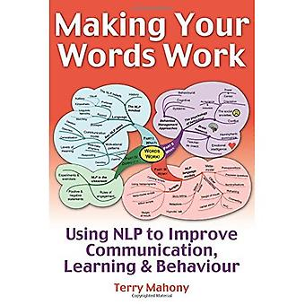 Making Your Words Work: Using NLP to Improve Communication, Learning and Behaviour