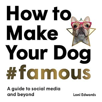 How To Make Your Dog Famous by Loni Edwards