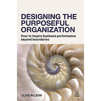 Designing the Purposeful Organization - How to Inspire Business Perfor