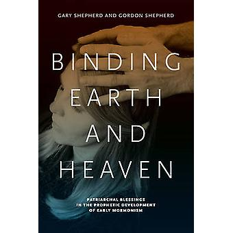 Binding Earth and Heaven Patriarchal Blessings in the Prophetic Development of Early Mormonism by Shepherd & Gary