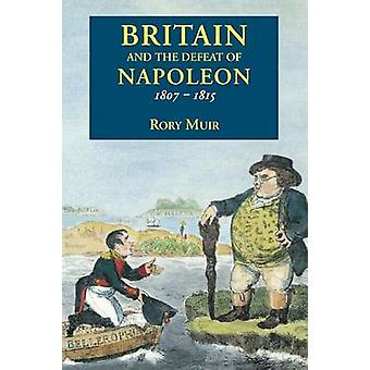 Britain and the Defeat of Napoleon 18071815 by Muir & Rory