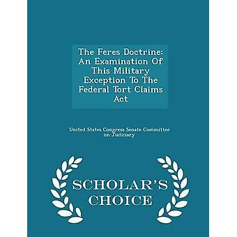 The Feres Doctrine An Examination Of This Military Exception To The Federal Tort Claims Act  Scholars Choice Edition by United States Congress Senate Committee