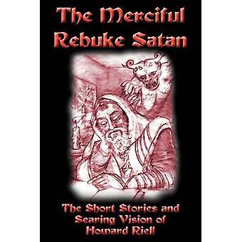 The Merciful Rebuke Satan The Short Stories and Searing Vision of Howard Riell by Riell & Howard