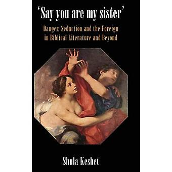 Say You Are My Sister Danger Seduction and the Foreign in Biblical Literature and Beyond by Keshet & Shula