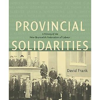 Provincial Solidarities - A History of the New Brunswick Federation of