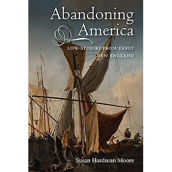 Abandoning America Lifestories from early New England by Hardman Moore & Susan