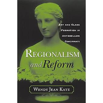 REGIONALISM AND REFORM ART AND CLASS FORMATION IN ANTEBELLUM CI by KATZ & WENDY JEAN