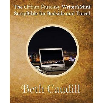 The Urban Fantasy Writers Mini Story Bible for Bedside and Travel by Caudill & Beth