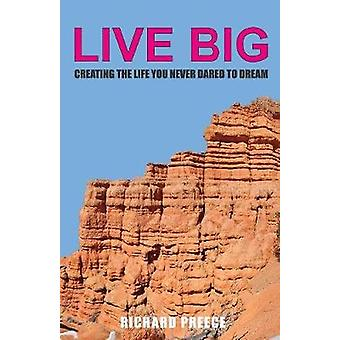 Live Big Creating the Life You Never Dared to Dream by Preece & Richard