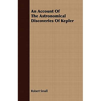 An Account Of The Astronomical Discoveries Of Kepler by Small & Robert