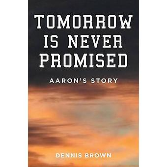 Tomorrow Is Never Promised Aarons Story by Brown & Dennis