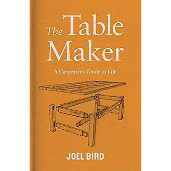 The Table Maker - A Carpenter's Guide to Life by Joel Bird - 978178870