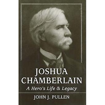Joshua Chamberlain - A Hero's Life and Legacy by John J. Pullen - 9780