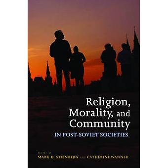 Religion Morality and Community in PostSoviet Societies by Edited by Mark D Steinberg & Edited by Catherine Wanner