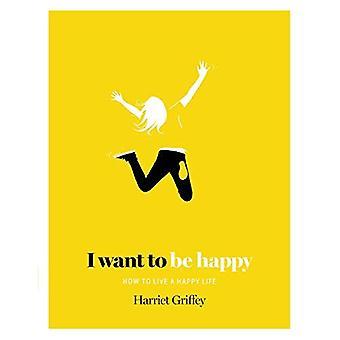 Jag vill vara glad: Hur att leva ett lyckligt liv