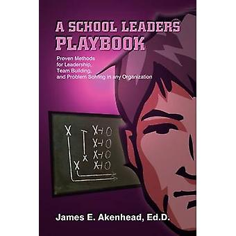 A School Leaders Playbook  Proven Methods for Leadership Team Building and Problem Solving in any Organization by Akenhead Ed D. & James E.
