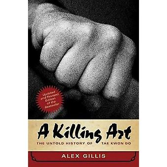 A Killing Art - The Untold History of Tae Kwon Do - Updated and Revise