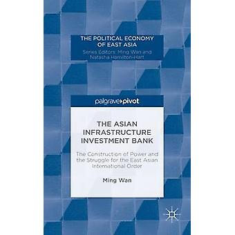 The Asian Infrastructure Investment Bank The Construction of Power and the Struggle for the East Asian International Order von Ming Wan