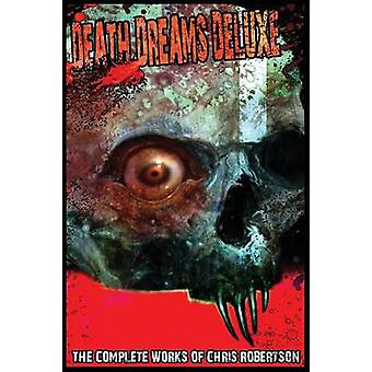 Death Dreams Deluxe The Complete Works of Chris Robertson by Robertson & Chris