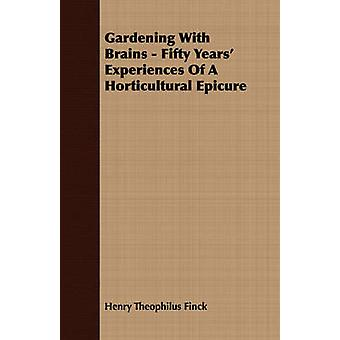 Gardening With Brains  Fifty Years Experiences Of A Horticultural Epicure by Finck & Henry Theophilus