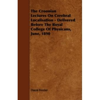 The Croonian Lectures On Cerebral Localisation  Delivered Before The Royal College Of Physicans June 1890 by Ferrier & David