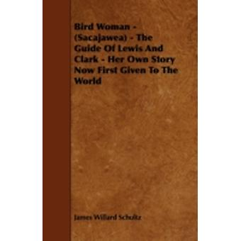 Bird Woman  Sacajawea  The Guide of Lewis and Clark  Her Own Story Now First Given to the World by Schultz & James Willard