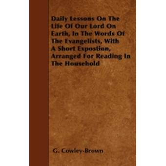 Daily Lessons On The Life Of Our Lord On Earth In The Words Of The Evangelists With A Short Expostion Arranged For Reading In The Household by CowleyBrown & G.