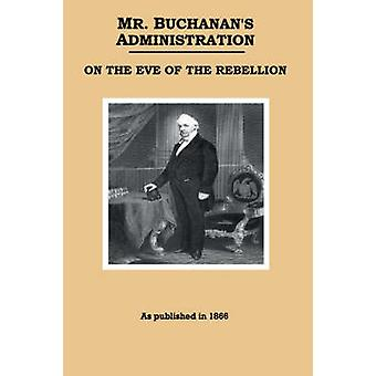Mr. Buchanans Administration on the Eve of the Rebellion by Buchanan & James