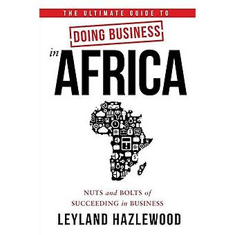 The Ultimate Guide to Doing Business in Africa Nuts and Bolts of Succeeding in Business by Hazlewood & Leyland