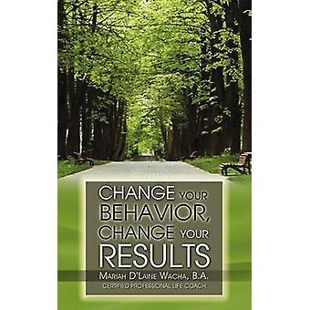 Change Your Behavior Change Your Results by Wacha & B. a. Mariah D.