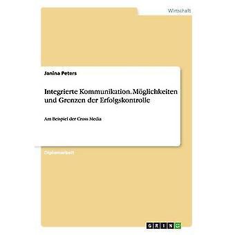 Integrierte Kommunikation. Mglichkeiten und Grenzen der ErfolgskontrolleAm Beispiel der Cross Media by Peters & Janina