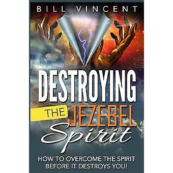 Destroying the Jezebel Spirit How to Overcome the Spirit Before It Destroys You by Vincent & Bill