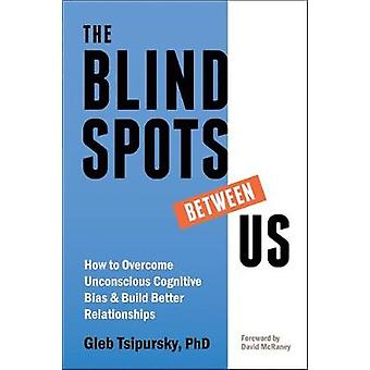 The Blindspots Between Us - How to Overcome Unconscious Cognitive Bias