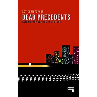 Dead Precedents - How Hip-Hop Defines the Future by Roy Christopher -