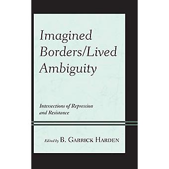 Imagined Borders/Lived Ambiguity - Intersections of Repression and Res