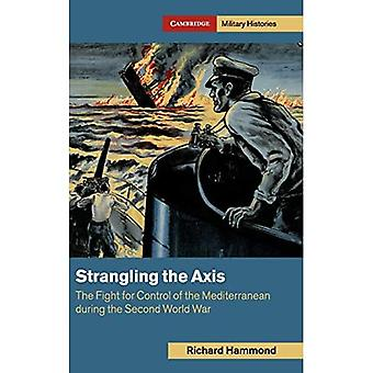 Strangling the Axis: The Fight for Control of the Mediterranean during the Second World War (Cambridge� Military Histories)