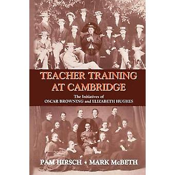 Teacher Training at Cambridge The Initiatives of Oscar Browning and Elizabeth Hughes by Hirsch & Pam