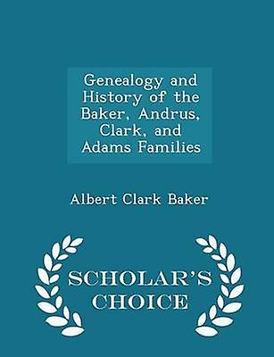 Genealogy and History of the Baker Andrus Clark and Adams Families  Scholars Choice Edition by Baker & Albert Clark