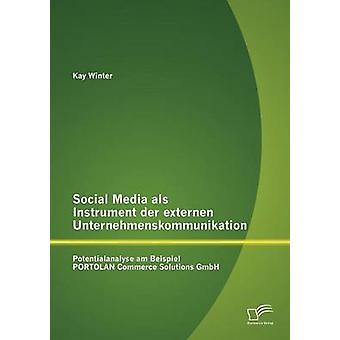 Social Media als Instrument der externen Unternehmenskommunikation Potentialanalyse am Beispiel PORTOLAN Commerce Solutions GmbH by Winter & Kay