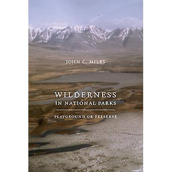 Wilderness in National Parks - Playground or Preserve by John C. Miles