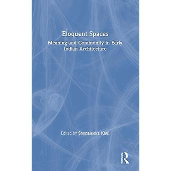 Eloquent Spaces  Meaning and Community in Early Indian Architecture by Kaul & Shonaleeka