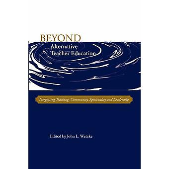 Beyond Alternative Teacher Education Integrating Teaching Community Spirituality and Leadership by Watzke & John & L