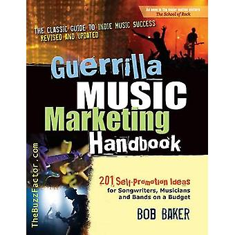 Guerrilla Music Marketing Handbook 201 SelfPromotion Ideas for Songwriters Musicians  Bands on a Budget Revised  Updated by Baker & Bob