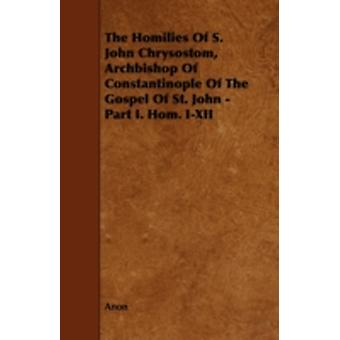 The Homilies of S. John Chrysostom Archbishop of Constantinople of the Gospel of St. John  Part I. Hom. IXII by Anon